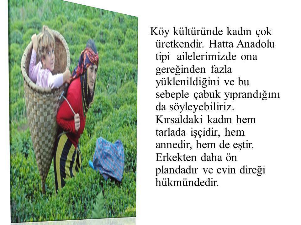 Köy kültüründe kadın çok üretkendir. Hatta Anadolu tipi ailelerimizde ona gereğinden fazla yüklenildiğini ve bu sebeple çabuk yıprandığını da söyleyeb