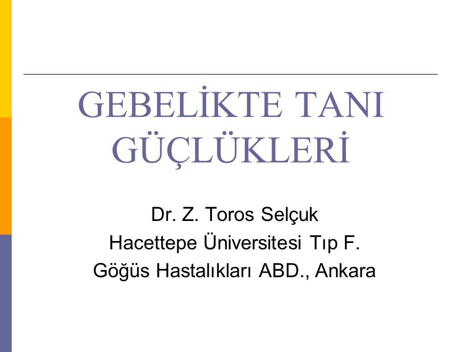 GEBELİKTE TANI GÜÇLÜKLERİ Dr. Z. Toros Selçuk Hacettepe Üniversitesi Tıp F. Göğüs Hastalıkları ABD., Ankara