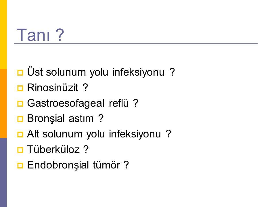 Tanı ?  Üst solunum yolu infeksiyonu ?  Rinosinüzit ?  Gastroesofageal reflü ?  Bronşial astım ?  Alt solunum yolu infeksiyonu ?  Tüberküloz ? 