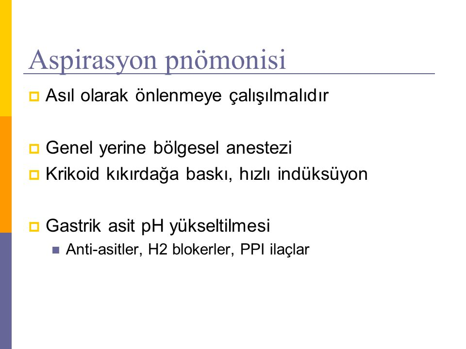 Aspirasyon pnömonisi  Asıl olarak önlenmeye çalışılmalıdır  Genel yerine bölgesel anestezi  Krikoid kıkırdağa baskı, hızlı indüksüyon  Gastrik asi