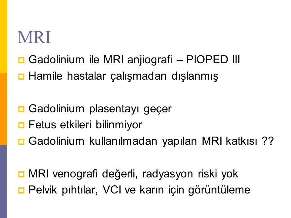 MRI  Gadolinium ile MRI anjiografi – PIOPED III  Hamile hastalar çalışmadan dışlanmış  Gadolinium plasentayı geçer  Fetus etkileri bilinmiyor  Ga