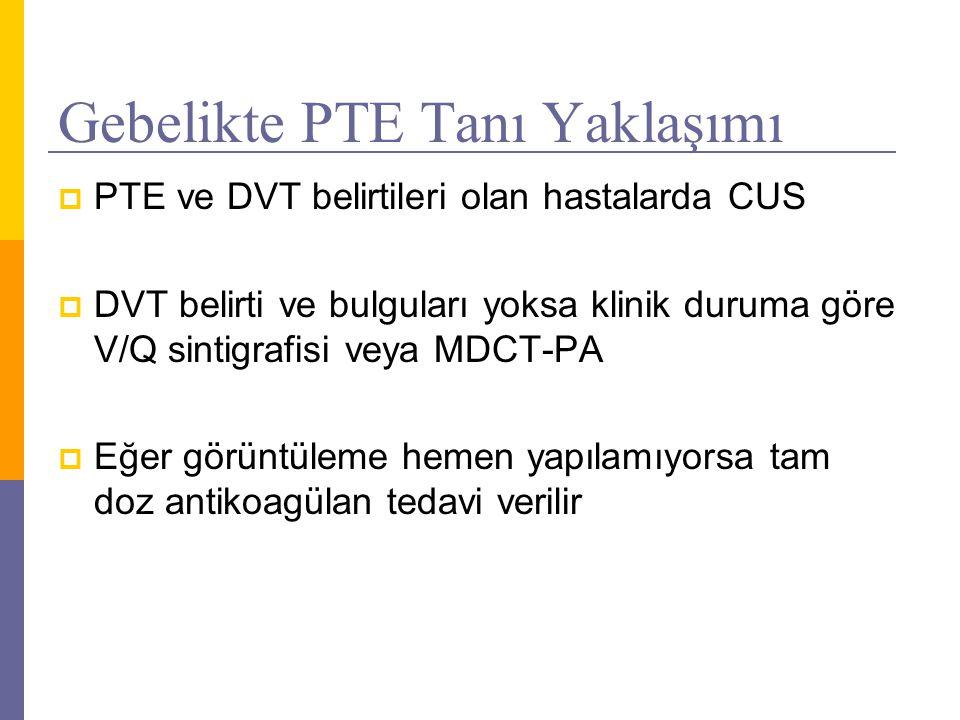 Gebelikte PTE Tanı Yaklaşımı  PTE ve DVT belirtileri olan hastalarda CUS  DVT belirti ve bulguları yoksa klinik duruma göre V/Q sintigrafisi veya MD