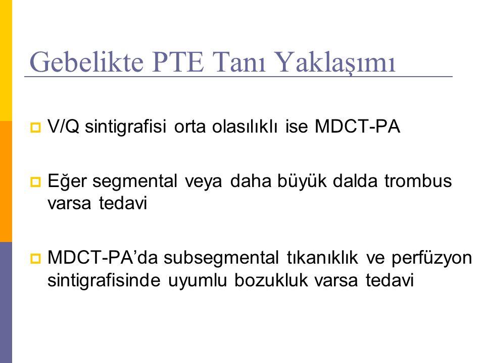 Gebelikte PTE Tanı Yaklaşımı  V/Q sintigrafisi orta olasılıklı ise MDCT-PA  Eğer segmental veya daha büyük dalda trombus varsa tedavi  MDCT-PA'da s