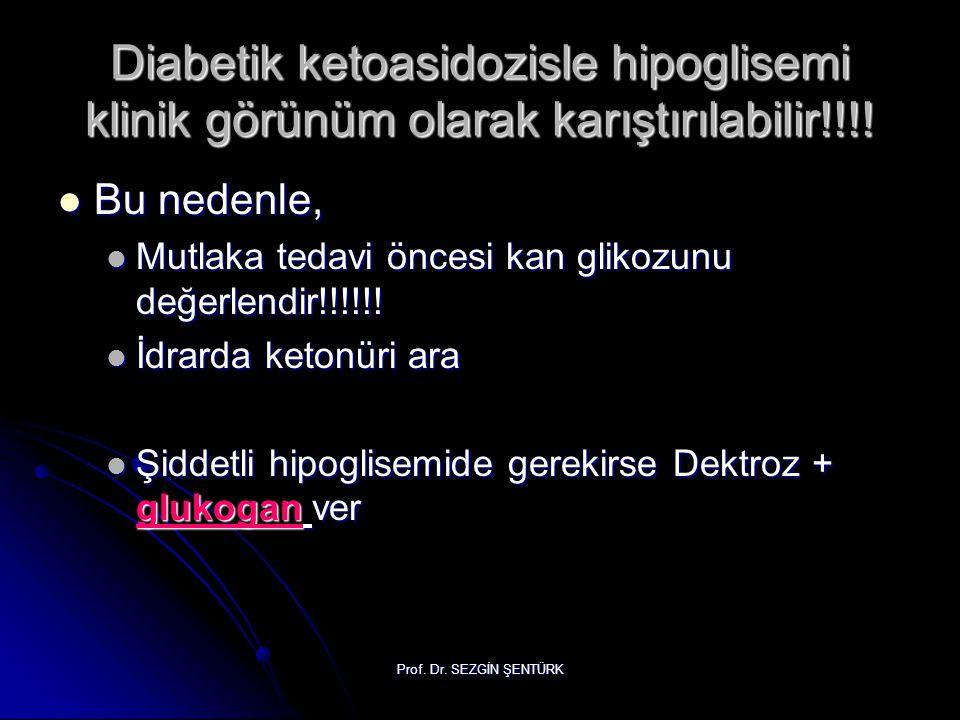 Prof. Dr. SEZGİN ŞENTÜRK Diabetik ketoasidozisle hipoglisemi klinik görünüm olarak karıştırılabilir!!!! Bu nedenle, Bu nedenle, Mutlaka tedavi öncesi