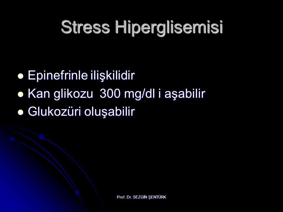 Prof. Dr. SEZGİN ŞENTÜRK Stress Hiperglisemisi Epinefrinle ilişkilidir Epinefrinle ilişkilidir Kan glikozu 300 mg/dl i aşabilir Kan glikozu 300 mg/dl