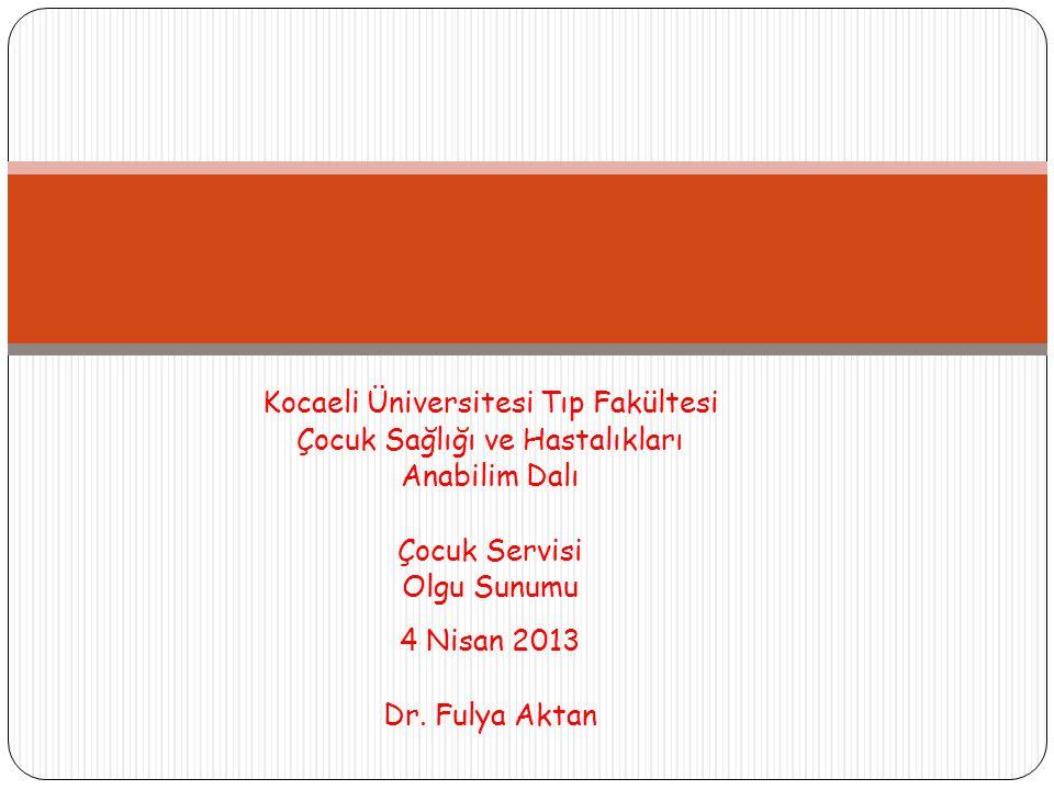 Kocaeli Üniversitesi Tıp Fakültesi Çocuk Sağlığı ve Hastalıkları Anabilim Dalı Çocuk Servisi Olgu Sunumu 4 Nisan 2013 Dr.