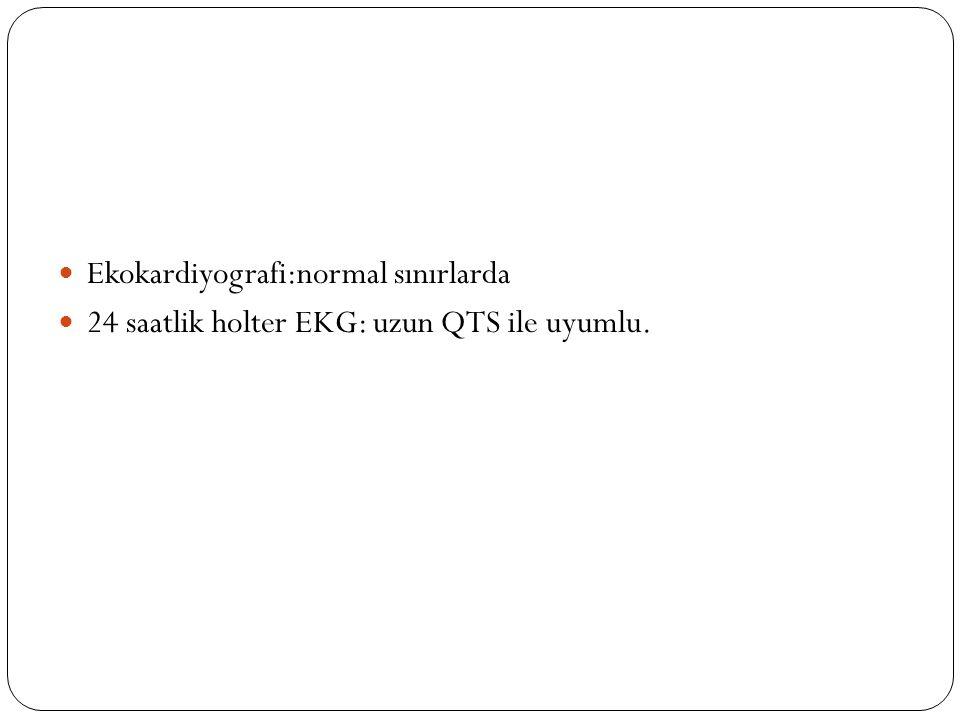 Ekokardiyografi:normal sınırlarda 24 saatlik holter EKG: uzun QTS ile uyumlu.