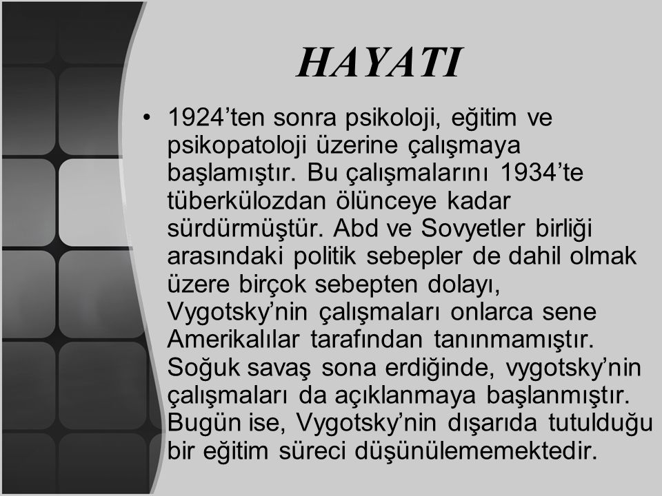 HAYATI Vygotsky 270 bilimsel makale, birçok konferans, Marksist temelli Psikoloji ve öğrenme teorileri üzerine 10 kitap, sanat estetik ve sosyoloji üzerine birçok eser yayımlamıştır.