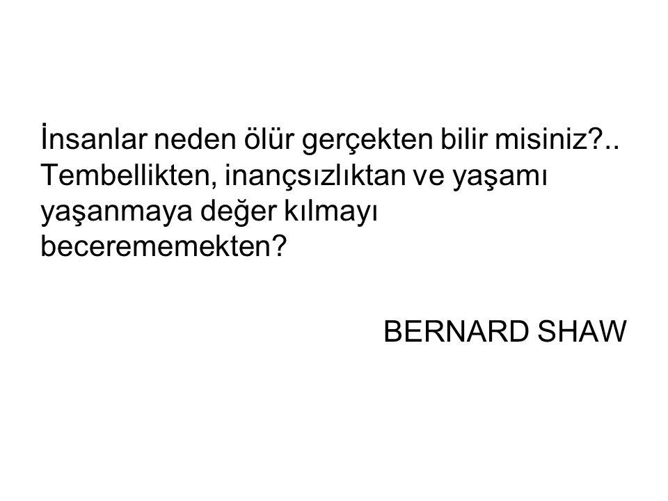 İnsanlar neden ölür gerçekten bilir misiniz?.. Tembellikten, inançsızlıktan ve yaşamı yaşanmaya değer kılmayı becerememekten? BERNARD SHAW