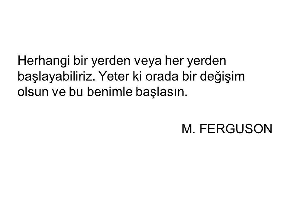 Herhangi bir yerden veya her yerden başlayabiliriz. Yeter ki orada bir değişim olsun ve bu benimle başlasın. M. FERGUSON