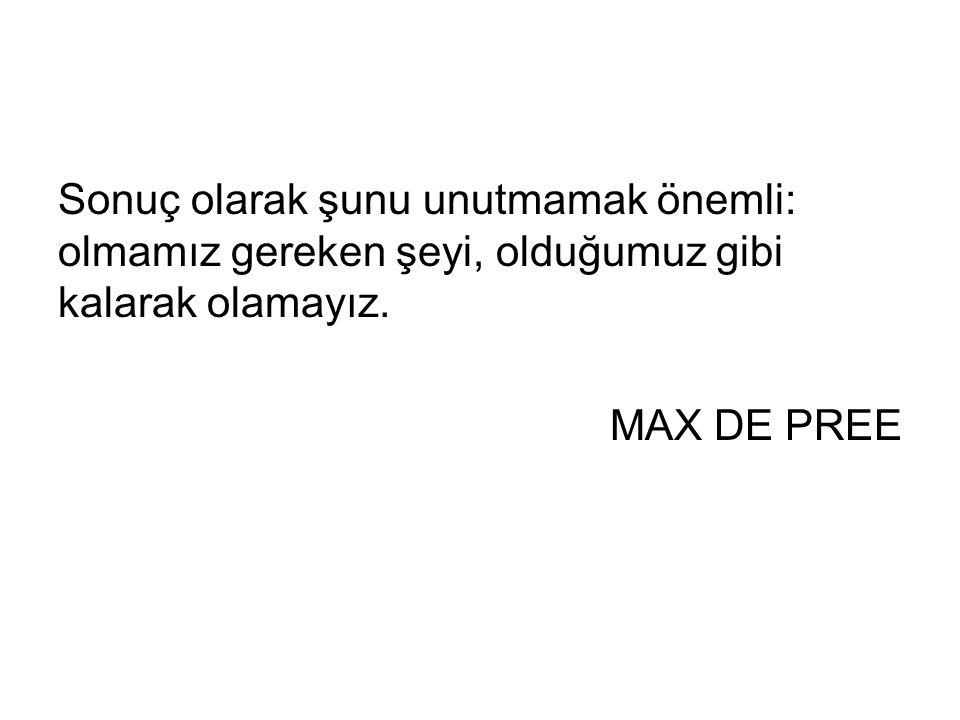 Sonuç olarak şunu unutmamak önemli: olmamız gereken şeyi, olduğumuz gibi kalarak olamayız. MAX DE PREE
