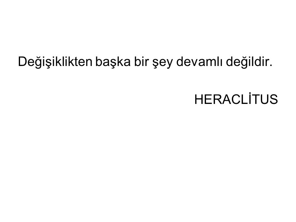 Değişiklikten başka bir şey devamlı değildir. HERACLİTUS