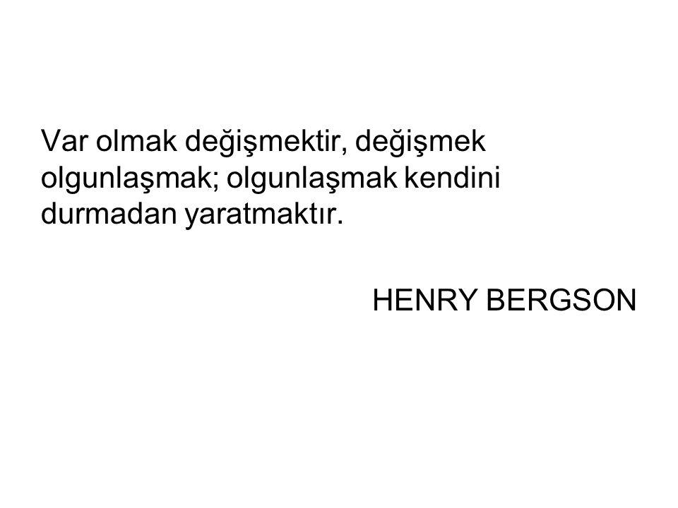 Var olmak değişmektir, değişmek olgunlaşmak; olgunlaşmak kendini durmadan yaratmaktır. HENRY BERGSON
