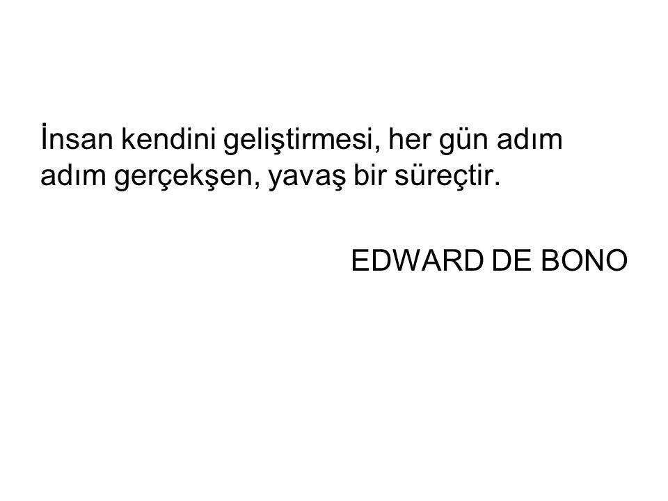 İnsan kendini geliştirmesi, her gün adım adım gerçekşen, yavaş bir süreçtir. EDWARD DE BONO