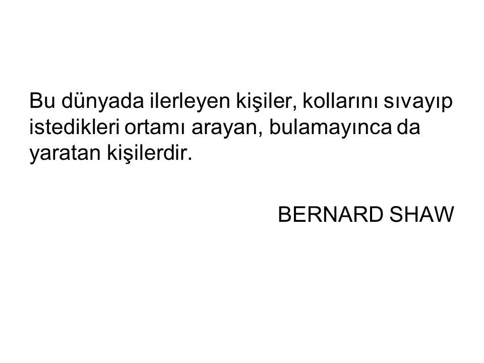 Bu dünyada ilerleyen kişiler, kollarını sıvayıp istedikleri ortamı arayan, bulamayınca da yaratan kişilerdir. BERNARD SHAW