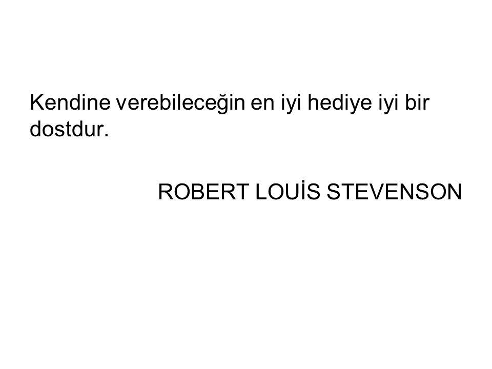 Kendine verebileceğin en iyi hediye iyi bir dostdur. ROBERT LOUİS STEVENSON