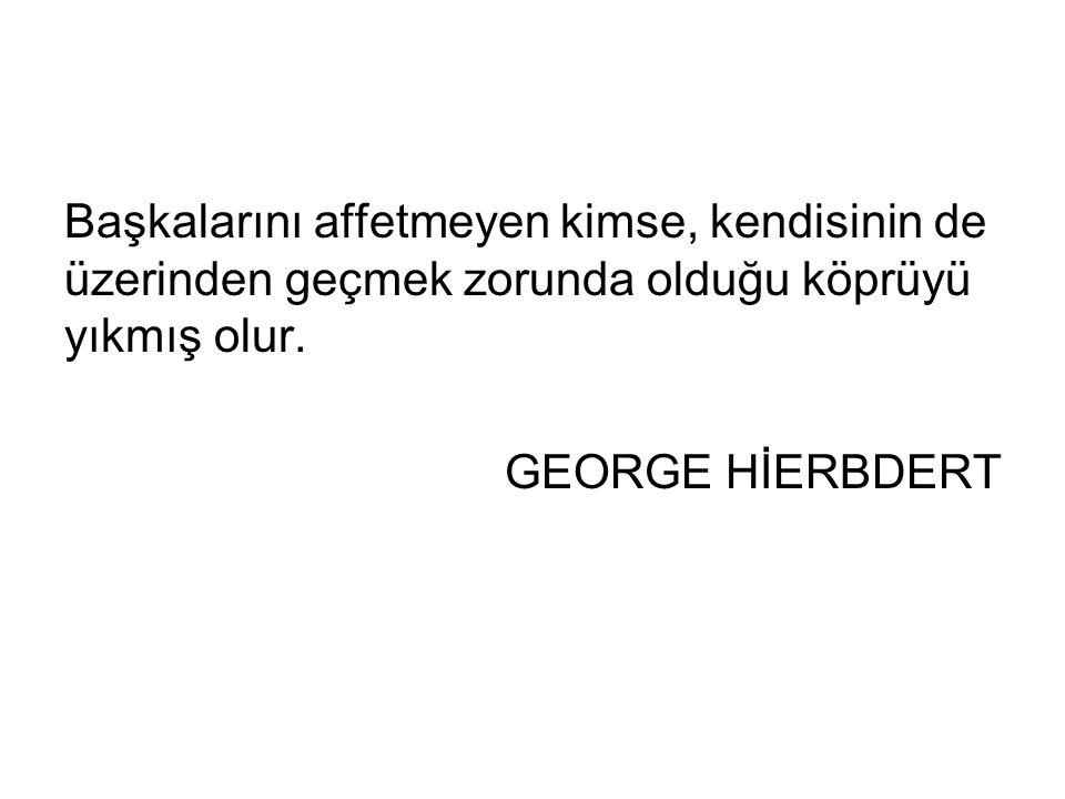 Başkalarını affetmeyen kimse, kendisinin de üzerinden geçmek zorunda olduğu köprüyü yıkmış olur. GEORGE HİERBDERT