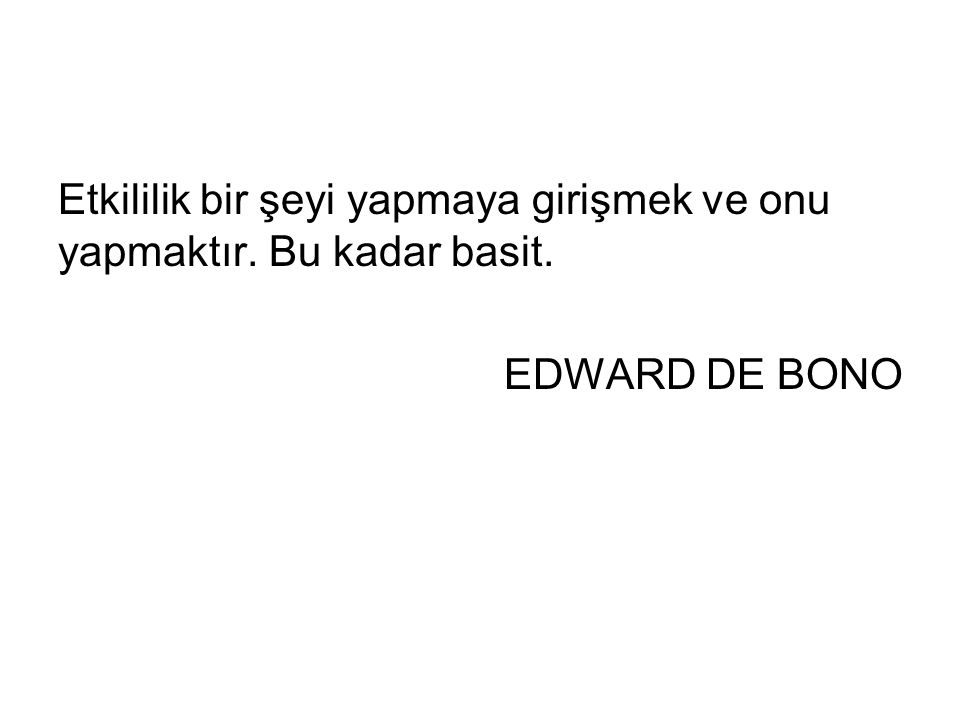 Etkililik bir şeyi yapmaya girişmek ve onu yapmaktır. Bu kadar basit. EDWARD DE BONO