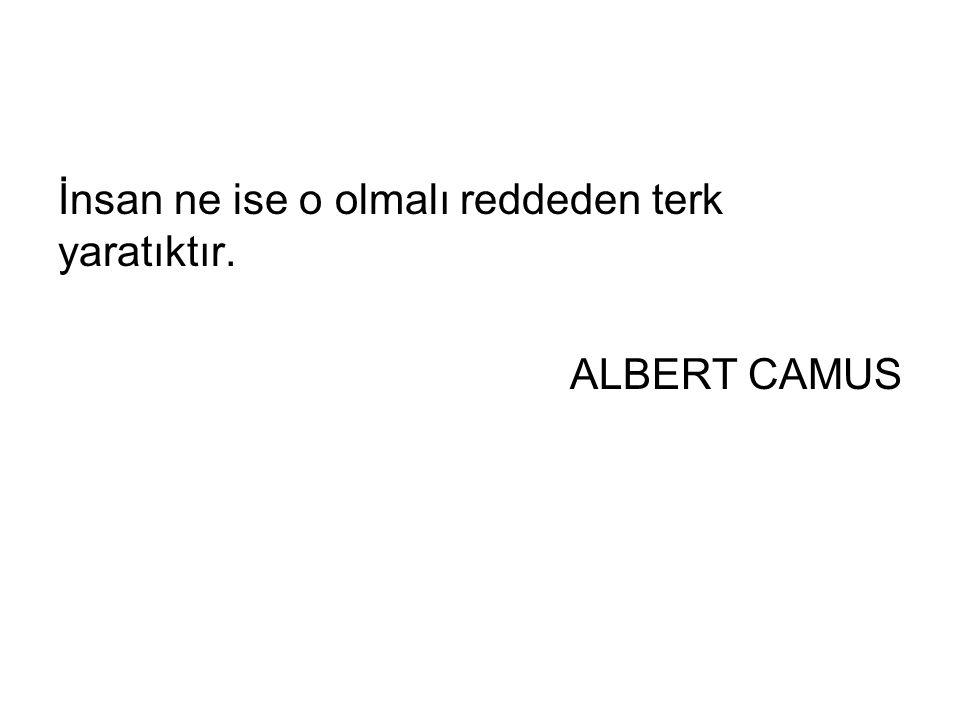 İnsan ne ise o olmalı reddeden terk yaratıktır. ALBERT CAMUS