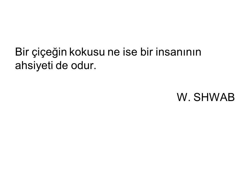 Bir çiçeğin kokusu ne ise bir insanının ahsiyeti de odur. W. SHWAB