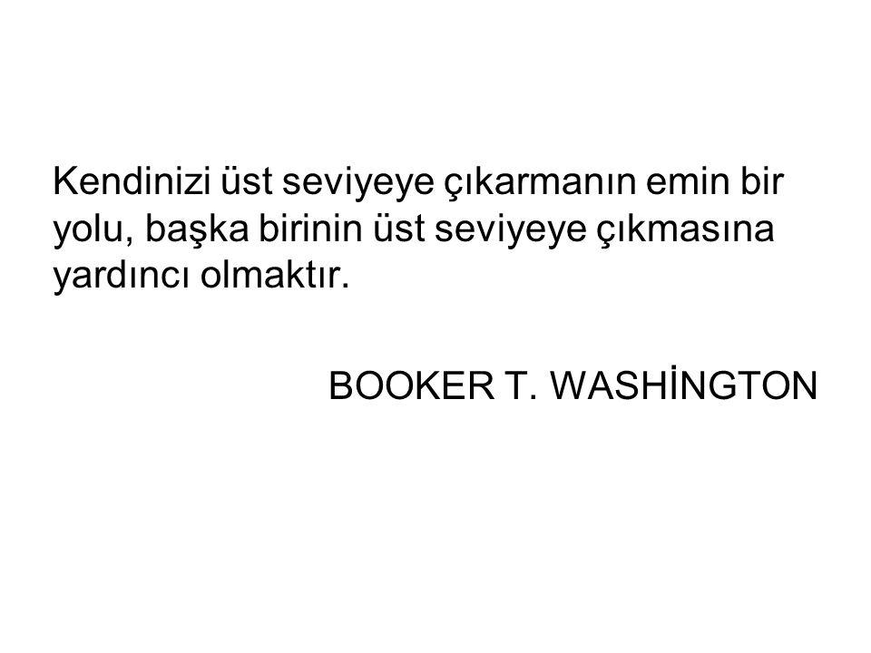Kendinizi üst seviyeye çıkarmanın emin bir yolu, başka birinin üst seviyeye çıkmasına yardıncı olmaktır. BOOKER T. WASHİNGTON