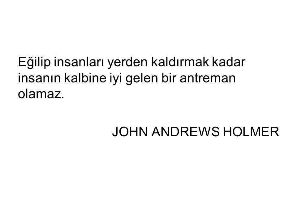 Eğilip insanları yerden kaldırmak kadar insanın kalbine iyi gelen bir antreman olamaz. JOHN ANDREWS HOLMER