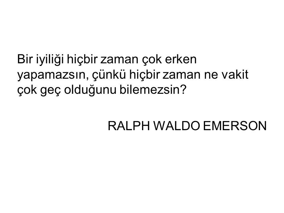 Bir iyiliği hiçbir zaman çok erken yapamazsın, çünkü hiçbir zaman ne vakit çok geç olduğunu bilemezsin? RALPH WALDO EMERSON