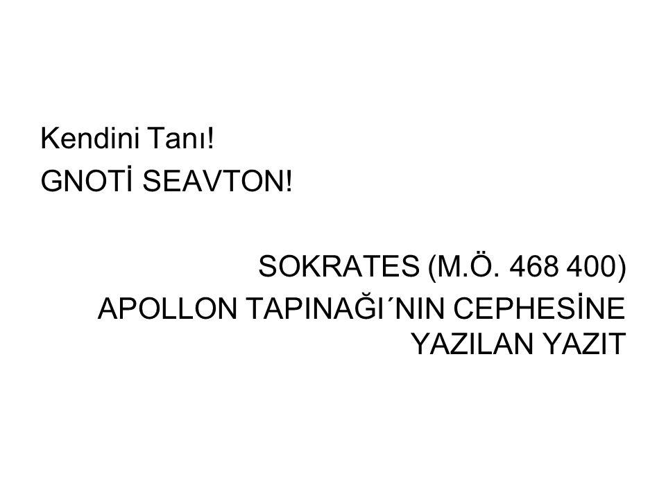 Kendini Tanı! GNOTİ SEAVTON! SOKRATES (M.Ö. 468 400) APOLLON TAPINAĞI´NIN CEPHESİNE YAZILAN YAZIT