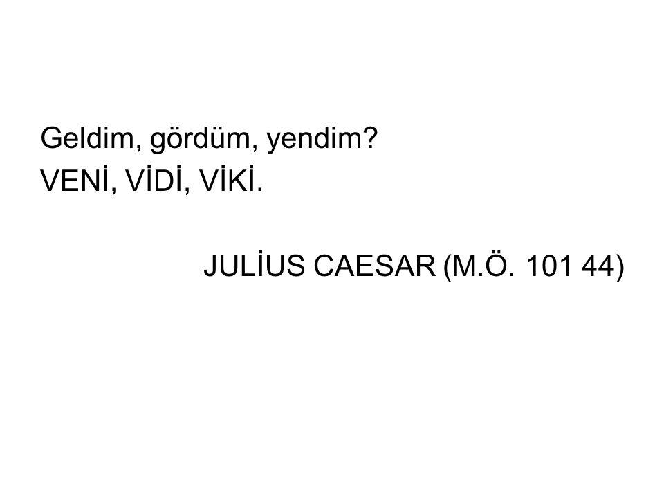 Geldim, gördüm, yendim? VENİ, VİDİ, VİKİ. JULİUS CAESAR (M.Ö. 101 44)