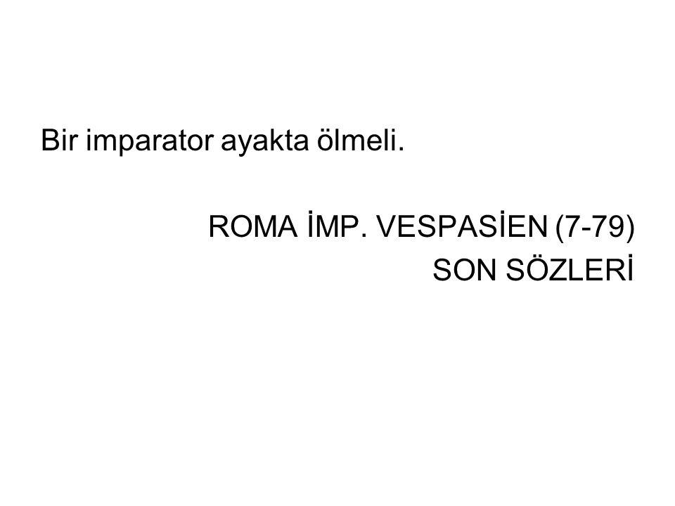 Bir imparator ayakta ölmeli. ROMA İMP. VESPASİEN (7-79) SON SÖZLERİ