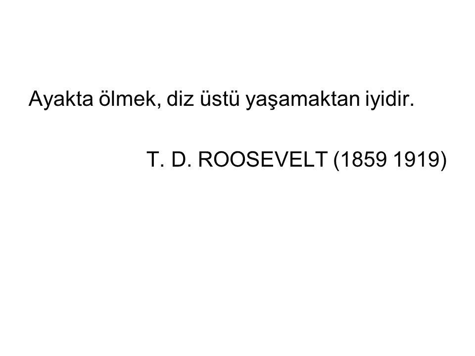 Ayakta ölmek, diz üstü yaşamaktan iyidir. T. D. ROOSEVELT (1859 1919)