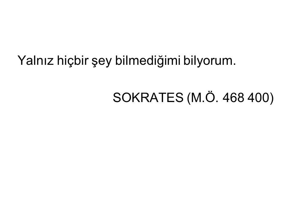Yalnız hiçbir şey bilmediğimi bilyorum. SOKRATES (M.Ö. 468 400)