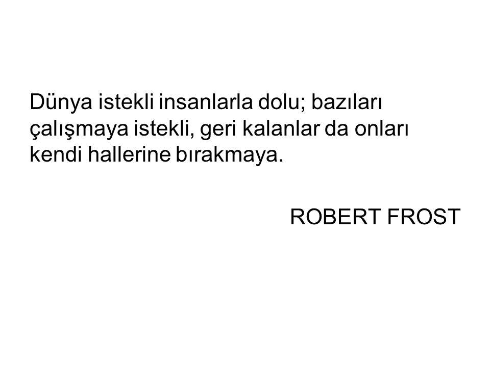 Dünya istekli insanlarla dolu; bazıları çalışmaya istekli, geri kalanlar da onları kendi hallerine bırakmaya. ROBERT FROST