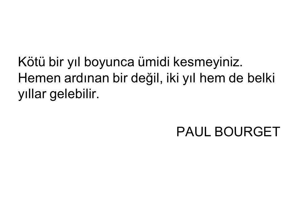 Kötü bir yıl boyunca ümidi kesmeyiniz. Hemen ardınan bir değil, iki yıl hem de belki yıllar gelebilir. PAUL BOURGET