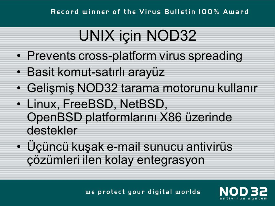 UNIX için NOD32 Prevents cross-platform virus spreading Basit komut-satırlı arayüz Gelişmiş NOD32 tarama motorunu kullanır Linux, FreeBSD, NetBSD, OpenBSD platformlarını X86 üzerinde destekler Üçüncü kuşak e-mail sunucu antivirüs çözümleri ilen kolay entegrasyon