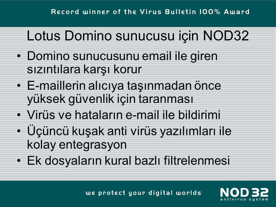 Lotus Domino sunucusu için NOD32 Domino sunucusunu email ile giren sızıntılara karşı korur E-maillerin alıcıya taşınmadan önce yüksek güvenlik için taranması Virüs ve hataların e-mail ile bildirimi Üçüncü kuşak anti virüs yazılımları ile kolay entegrasyon Ek dosyaların kural bazlı filtrelenmesi