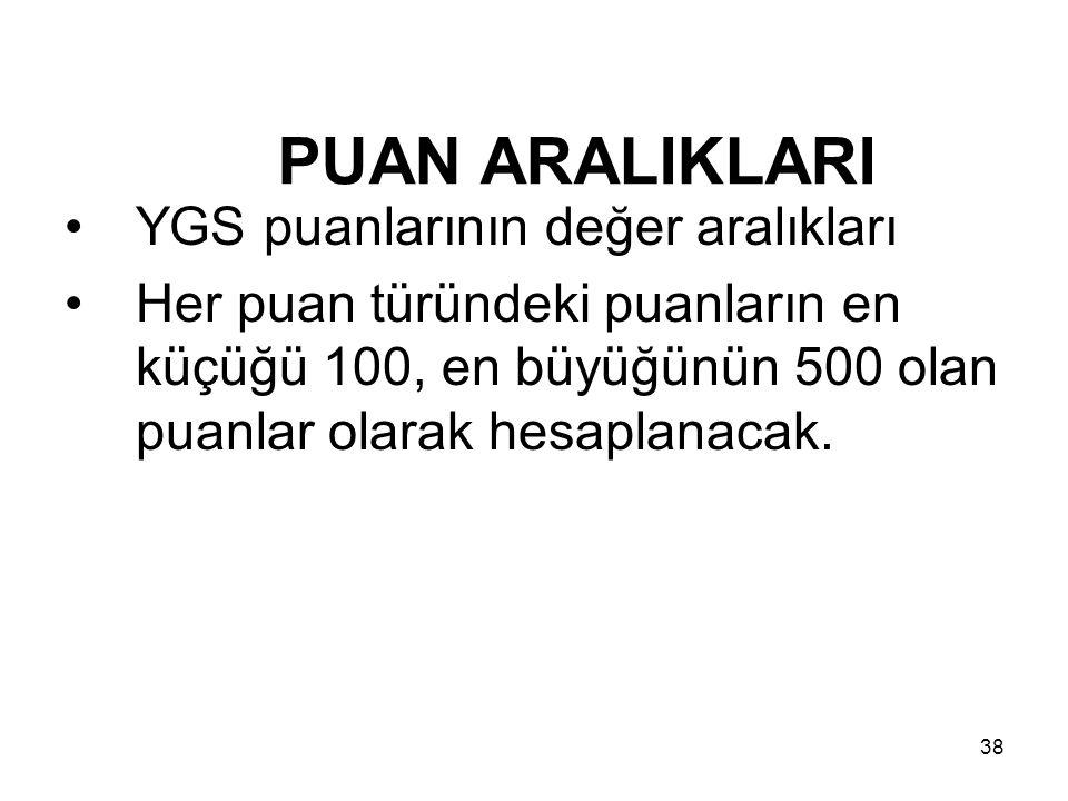 38 PUAN ARALIKLARI YGS puanlarının değer aralıkları Her puan türündeki puanların en küçüğü 100, en büyüğünün 500 olan puanlar olarak hesaplanacak.