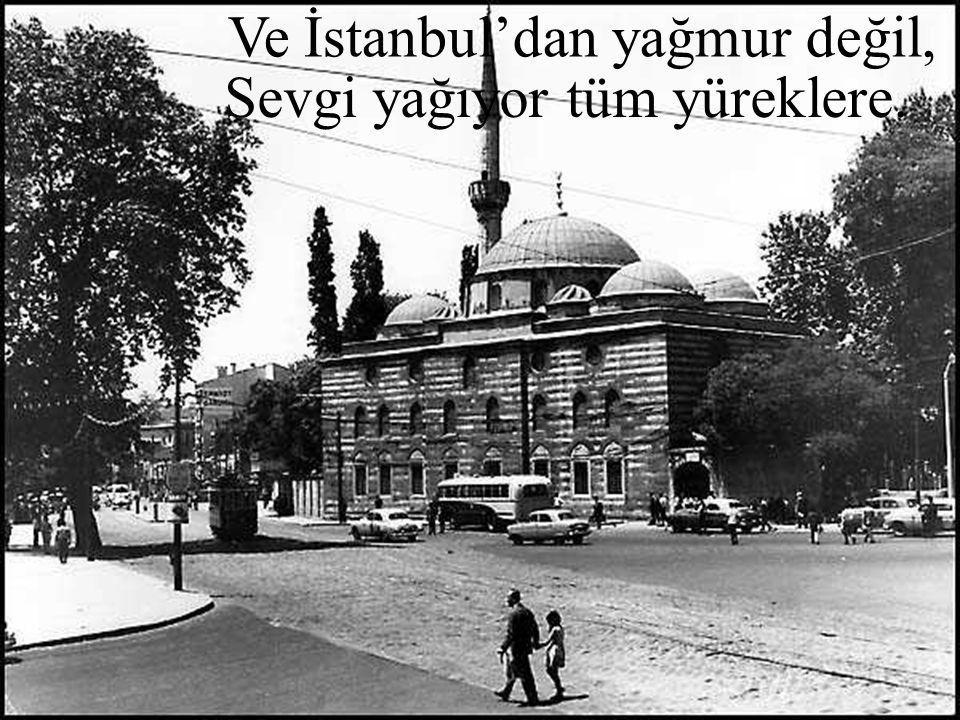 Ve İstanbul'dan yağmur değil, Sevgi yağıyor tüm yüreklere.