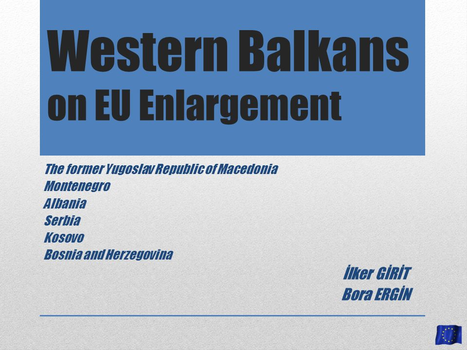 Western Balkans on EU Enlargement The former Yugoslav Republic of Macedonia Montenegro Albania Serbia Kosovo Bosnia and Herzegovina İlker GİRİT Bora ERGİN