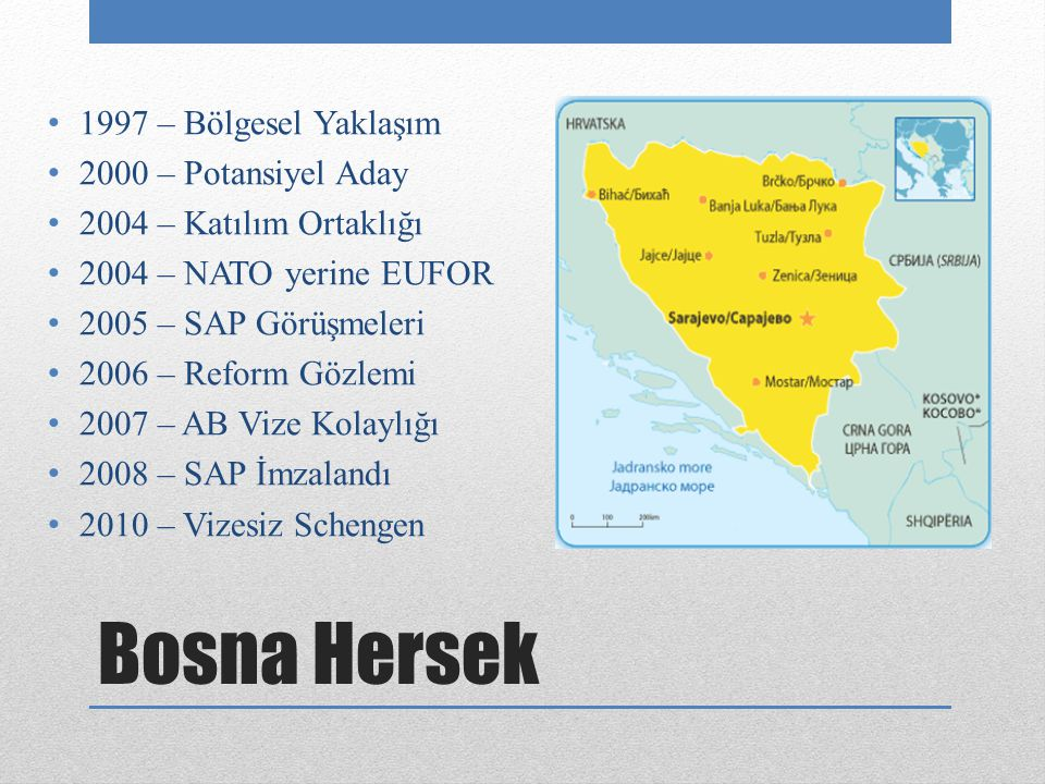 Bosna Hersek 1997 – Bölgesel Yaklaşım 2000 – Potansiyel Aday 2004 – Katılım Ortaklığı 2004 – NATO yerine EUFOR 2005 – SAP Görüşmeleri 2006 – Reform Gözlemi 2007 – AB Vize Kolaylığı 2008 – SAP İmzalandı 2010 – Vizesiz Schengen