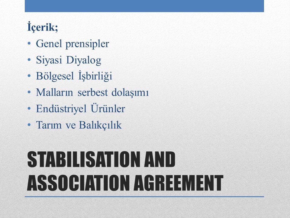 STABILISATION AND ASSOCIATION AGREEMENT İçerik; Genel prensipler Siyasi Diyalog Bölgesel İşbirliği Malların serbest dolaşımı Endüstriyel Ürünler Tarım ve Balıkçılık