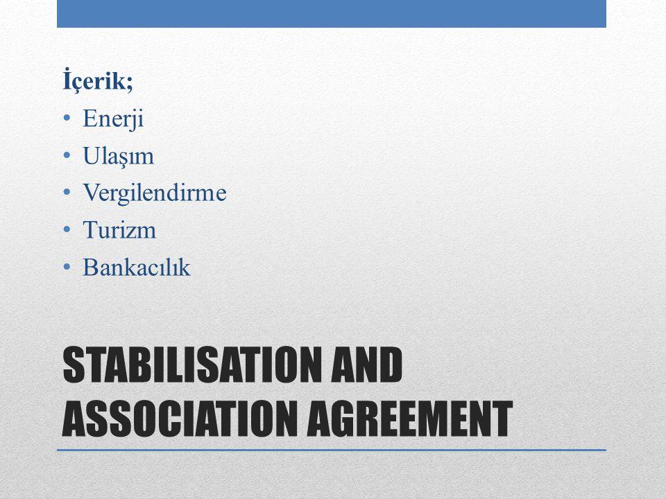 STABILISATION AND ASSOCIATION AGREEMENT İçerik; Enerji Ulaşım Vergilendirme Turizm Bankacılık