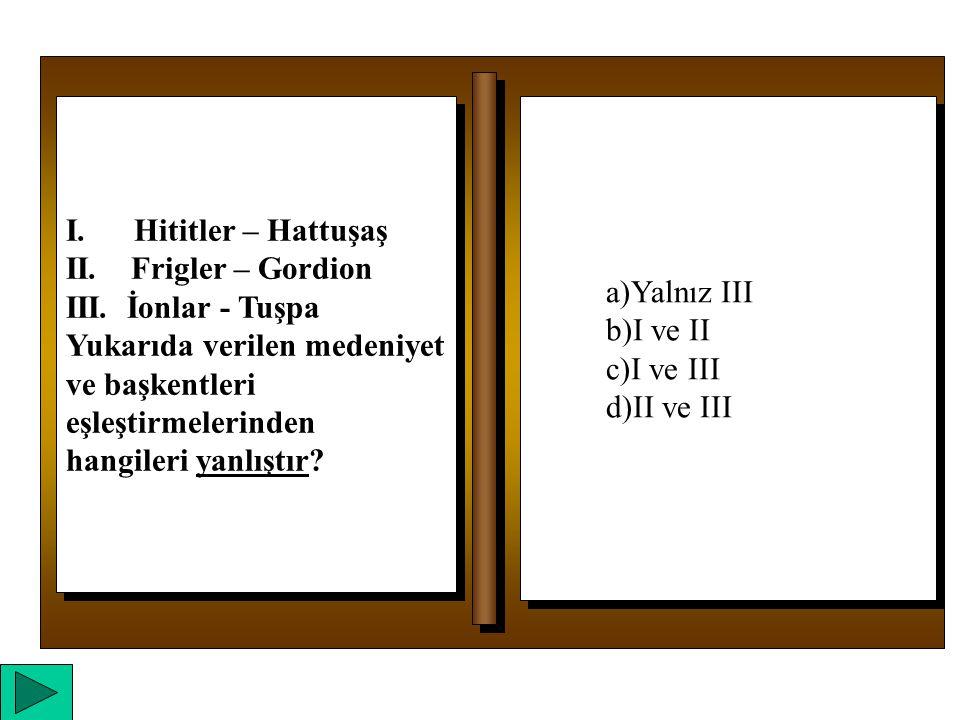 a)Yalnız I b)Yalnız II c)I ve II d)I, II ve III a)Yalnız I b)Yalnız II c)I ve II d)I, II ve III I.
