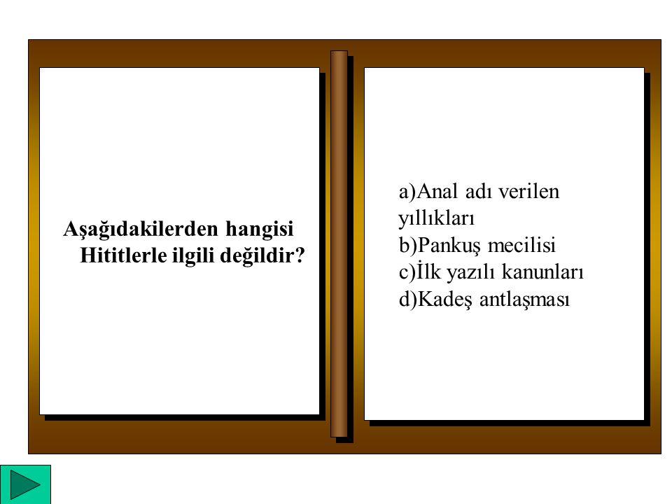 a)Anal adı verilen yıllıkları b)Pankuş mecilisi c)İlk yazılı kanunları d)Kadeş antlaşması a)Anal adı verilen yıllıkları b)Pankuş mecilisi c)İlk yazılı kanunları d)Kadeş antlaşması Aşağıdakilerden hangisi Hititlerle ilgili değildir?