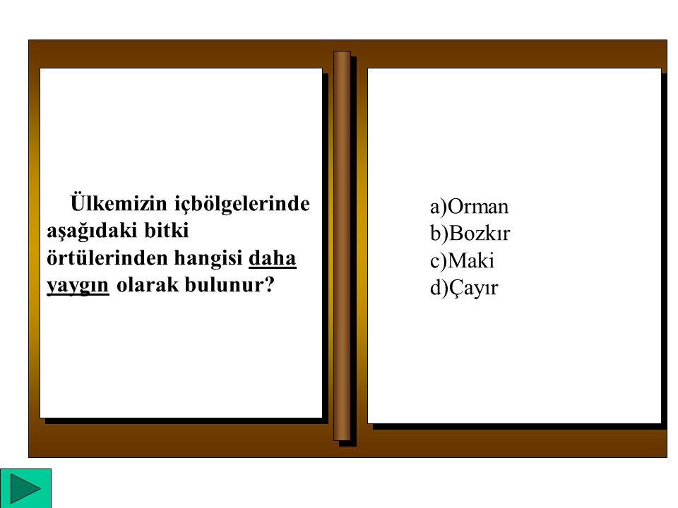a)Orman b)Bozkır c)Maki d)Çayır a)Orman b)Bozkır c)Maki d)Çayır Ülkemizin içbölgelerinde aşağıdaki bitki örtülerinden hangisi daha yaygın olarak bulunur?