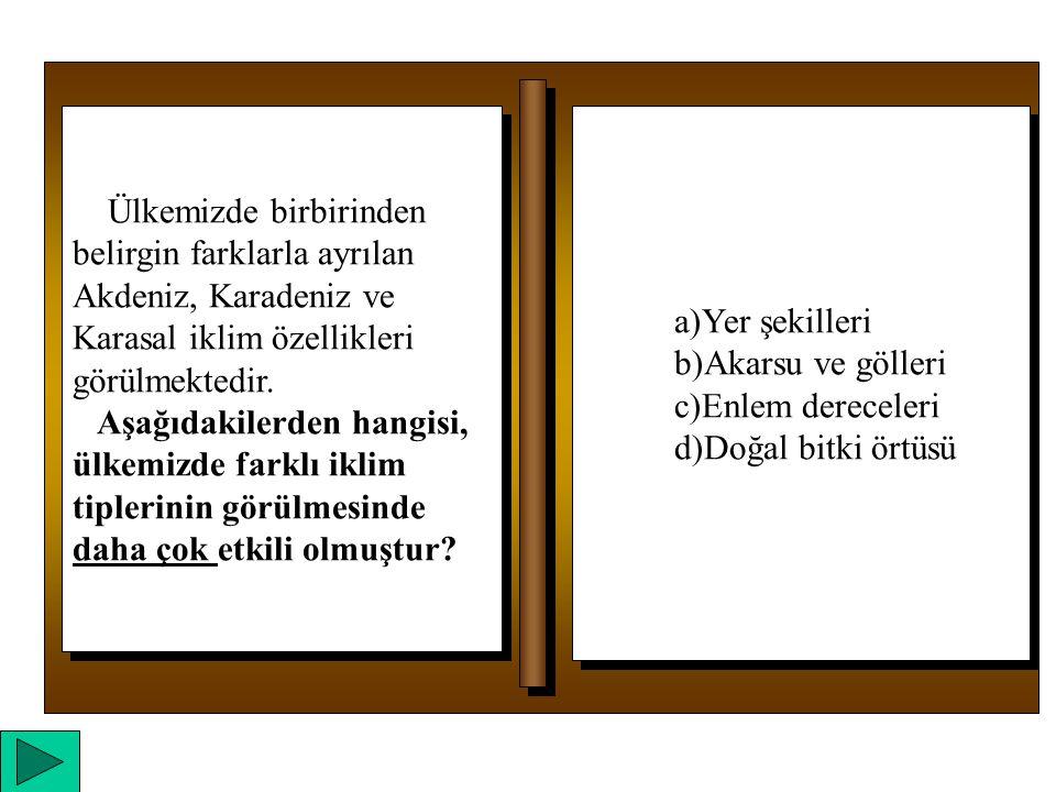 a)Yer şekilleri b)Akarsu ve gölleri c)Enlem dereceleri d)Doğal bitki örtüsü a)Yer şekilleri b)Akarsu ve gölleri c)Enlem dereceleri d)Doğal bitki örtüsü Ülkemizde birbirinden belirgin farklarla ayrılan Akdeniz, Karadeniz ve Karasal iklim özellikleri görülmektedir.