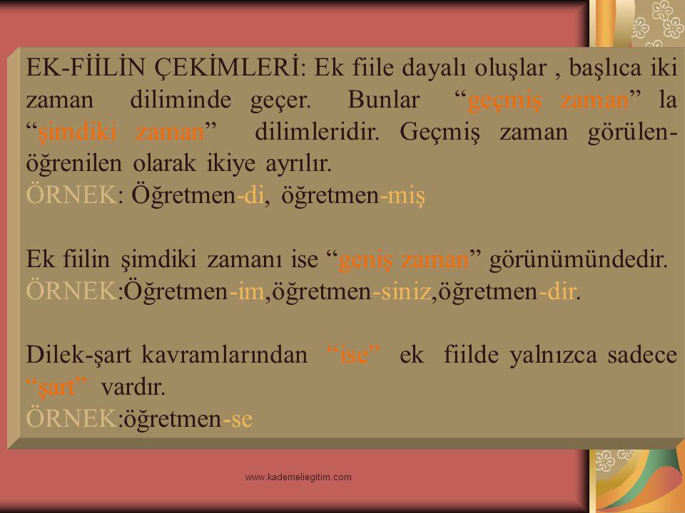 www.kademeliegitim.com Buna göre ek fiilin dört kipi vardır. 1-GÖRÜLEN GEÇMİŞ ZAMAN KİPİ: Yapılışı:İsim soylu kelimelere -di ya da -idi ekleri getiril