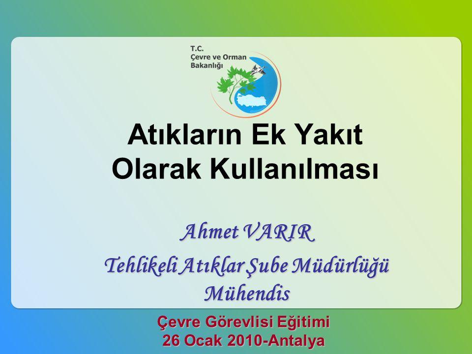 Çevre Görevlisi Eğitimi 26 Ocak 2010-Antalya Atıkların Ek Yakıt Olarak Kullanılması Ahmet VARIR Tehlikeli Atıklar Şube Müdürlüğü Mühendis Tehlikeli At