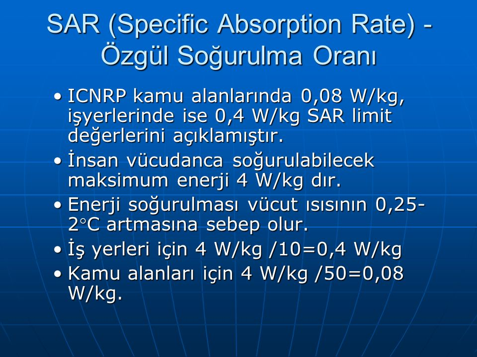 SAR (Specific Absorption Rate) - Özgül Soğurulma Oranı ICNRP kamu alanlarında 0,08 W/kg, işyerlerinde ise 0,4 W/kg SAR limit değerlerini açıklamıştır.