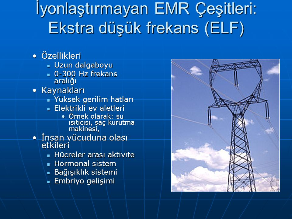 İyonlaştırmayan EMR Çeşitleri: Radyo frekansı (RF) KaynaklarıKaynakları Radyo, Televizyon istasyonları Radyo, Televizyon istasyonları ÖzellikleriÖzellikleri 10MHz ve 300GHz arasında 10MHz ve 300GHz arasında ELF ten sonra en uzun dalga boyu ELF ten sonra en uzun dalga boyu İnsan vücuduna olası etkileriİnsan vücuduna olası etkileri Genetik düzen ve gelişim Genetik düzen ve gelişim Moleküler sistem Moleküler sistem Hücre, doku ve organ sistemleri Hücre, doku ve organ sistemleri Metabolik sistem Metabolik sistem